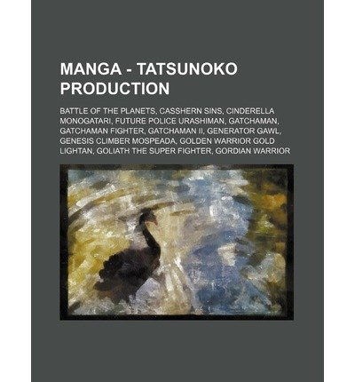 [ Manga - Tatsunoko Production: Battle of the Planets, Casshern Sins, Cinderella Monogatari, Future Police Urashiman, Gatchaman, Gatchaman Fighter, Ga Source Wikia ( Author ) ] { Paperback } 2011