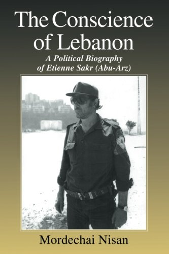 The Conscience of Lebanon: A Political Biography of Etienne Sakr (Abu-Arz) (Israeli History, Politics and Society)