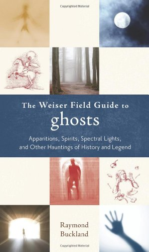 The Weiser Field Guide to Ghosts: Apparitions, Spirits, Spectral Lights and Other Hauntings of History and Legend (Weiser Field Guides)
