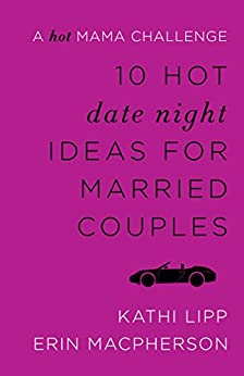 10 Hot Date Night Ideas for Married Couples: A Hot Mama Challenge by [Lipp, Kathi, MacPherson, Erin]