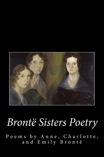 Bronte Sister's Poetry: The Poems of Anne, Charlotte, and Emily Bronte