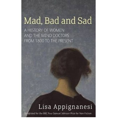 [(Mad, Bad and Sad: A History of Women and the Mind Doctors from 1800 to the Present)] [Author: Lisa Appignanesi] published on (January, 2009)