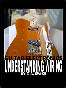 Guitar Electronics Understanding Wiring and Diagrams: Learn step by step  how to completely wire your electric guitar: Swike, T. A.: 9780615165417:  Amazon.com: Books | Guitar Wiring Diagrams Explained |  | Amazon.com