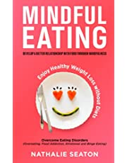 Mindful Eating: Develop a Better Relationship with Food through Mindfulness, Overcome Eating Disorders (Overeating, Food Addiction, Emotional and Binge Eating), Enjoy Healthy Weight Loss without Diets