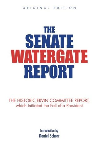 The Senate Watergate Report: The Historic Ervin Committee Report, Which Initiated the Fall of a President