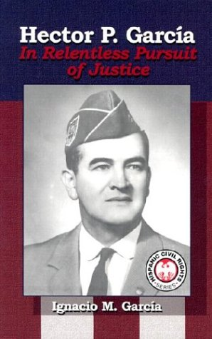 Hector P. Garcia: In Relentless Pursuit Of Justice (Hispanic Civil Rights)