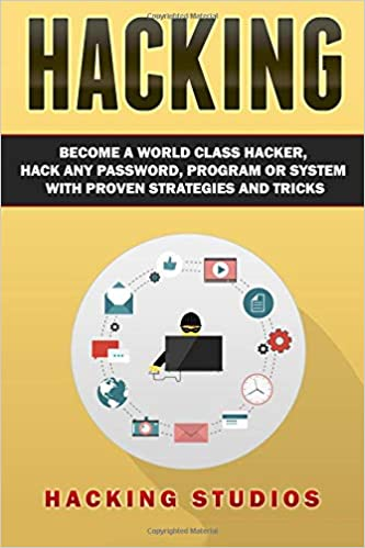 Hacking: Become a World Class Hacker, Hack Any Password, Program Or