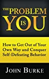 The Problem Is YOU: How to Get Out of Your Own Way and Conquer Self-Defeating Behavior, John Burke, 1481202057