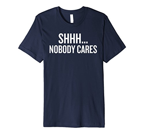 Mens Premium Shh... nobody cares T-shirt funny saying sarcastic n 2XL - Shh Shop