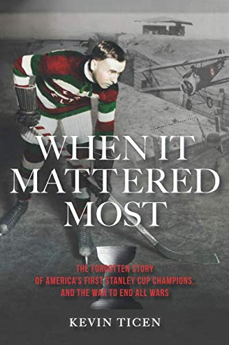 When It Mattered Most: The Forgotten Story of America's First Stanley Cup, and the War to End All Wars