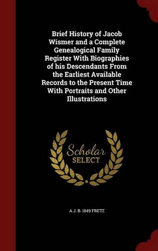 Brief History of Jacob Wismer and a Complete Genealogical Family Register With Biographies of his Descendants From the Earliest Available Records to ... Time With Portraits and Other Illustrations