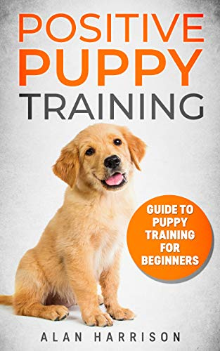 Positive Puppy Training: Guide To Puppy Training For Beginners (Step By Step Positive Approach For Dog Training, Puppy House Training, Puppy Training) by [Harrison, Alan]