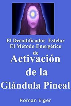 El Decodificador Estelar El Método Energético de Activación de la Glándula Pineal (Spanish Edition) by [Eiger, Roman]