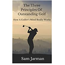 The Three Principles of Outstanding Golf: How A Golfer's Mind Really Works