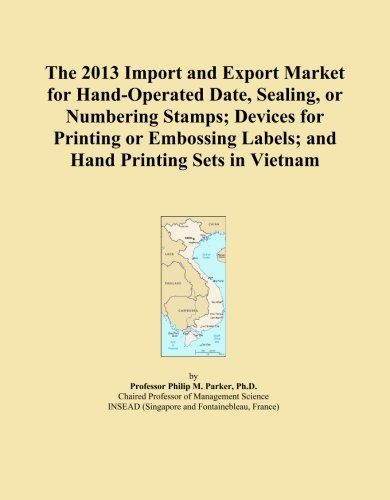 The 2013 Import and Export Market for Hand-Operated Date, Sealing, or Numbering Stamps; Devices for Printing or Embossing Labels; and Hand Printing Sets in Vietnam by ICON Group International, Inc.