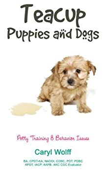 Teacup Puppies and Dogs: Potty Training & Behavior Issues by [Wolff, Caryl]