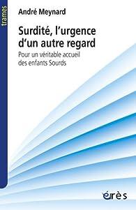 Surdité, l'urgence d'un autre regard : Pour un véritable accueil des enfants sourds par André  Meynard