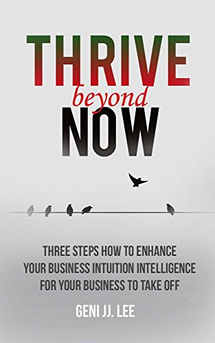 Thrive Beyond Now: Three Steps How to Enhance Your Business Intuition Intelligence For Your Business to Take Off
