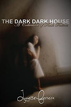 The Dark, Dark House: A Collection of Flash Fiction by [Ferreira, Lynette]