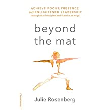 Beyond the Mat: Achieve Focus, Presence, and Enlightened Leadership through the Principles and Practice of Yoga