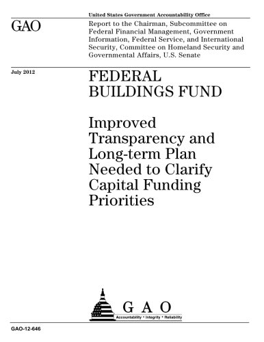 Federal buildings fund  : improved transparency and long-term plan needed to clarify capital funding priorities : report to the Chairman, Subcommittee ... Service [i.e. Services], and Internatio PDF