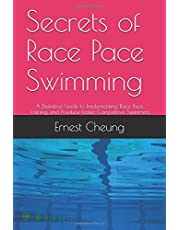 Secrets of Race Pace Swimming: A Definitive Guide to Implementing Race Pace Training and Produce Faster Competitive Swimmers