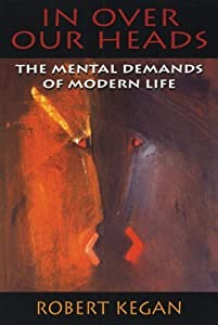 In Over Our Heads: The Mental Demands of Modern Life by Robert Kegan (1994-05-03)