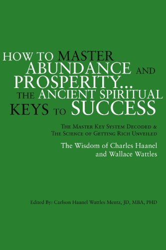 How to Master Abundance And Prosperity: The Ancient Spiritual Keys to Success. The Master Key System Decoded and the Science of Getting Rich Unveiled