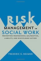 Risk Management in Social Work: Preventing Professional Malpractice, Liability, and Disciplinary Action Front Cover