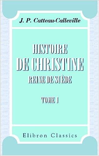 En ligne Histoire de Christine, reine de Suède, avec un précis historique de la Suède: Tome 1 pdf, epub ebook