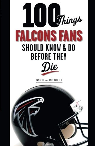 100 Things Falcons Fans Should Know & Do Before They Die (100 Things...Fans Should Know)
