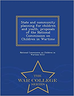 State and community planning for children and youth, proposals of the National Commission on Children in Wartime - War College Series