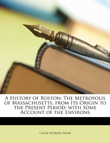Read Online A History of Boston: The Metropolis of Massachusetts, from Its Origin to the Present Period; with Some Account of the Environs PDF