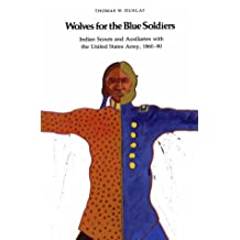 Wolves for the Blue Soldiers: Indian Scouts and Auxiliaries with the United States Army, 1860-90