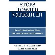 Steps Toward Vatican III: Catholics Pathfinding a Global Spirituality with Islam and Buddhism