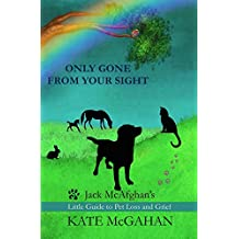 Only Gone From Your Sight: Jack McAfghan's Little Guide to Pet Loss and Grief