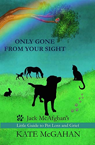Only Gone From Your Sight: Jack McAfghan's Little Guide to Pet Loss and Grief (Losing Your Dog Best Friend)