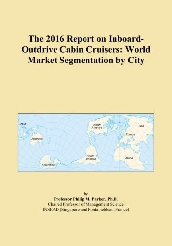 The 2016 Report on Inboard-Outdrive Cabin Cruisers: World Market Segmentation by City