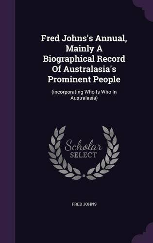 Read Online Fred Johns's Annual, Mainly A Biographical Record Of Australasia's Prominent People: (incorporating Who Is Who In Australasia) ebook