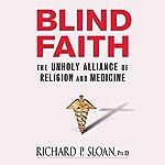 Blind Faith: The Unholy Alliance of Religion and Medicine | Richard P. Sloan