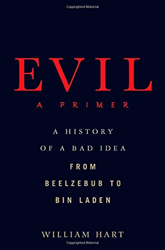 Evil: A Primer: A History of a Bad Idea from Beelzebub to Bin Laden