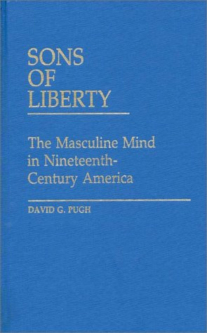 Sons of Liberty: The Masculine Mind in Nineteenth-Century America (Contributions in Criminology and Penology)