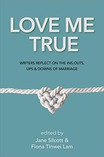 Love Me True: Writers Reflect on the Ins, Outs, Ups & Downs of Marriage