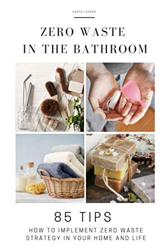 Zero Waste in the Bathroom: 85 tips how to implement a zero waste strategy in your home and life