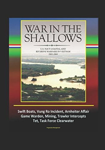 War in the Shallows: U.S. Navy Coastal and Riverine Warfare in Vietnam 1965-1968 - Swift Boats, Vung Ro Incident, Arnheiter Affair, Game Warden, Mining, Trawler Intercepts, Tet, Task Force Clearwater
