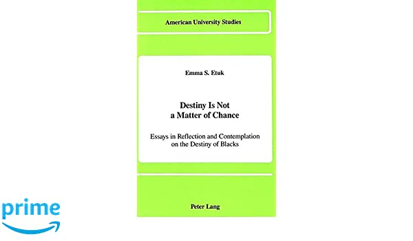 Destiny Is Not A Matter Of Chance Essays In Reflection And  Destiny Is Not A Matter Of Chance Essays In Reflection And Contemplation  On The Destiny Of Blacks American University Studies Emma S Etuk