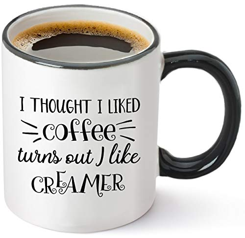 (I Thought I Liked Coffee, Turns Out I Like Creamer - Funny Birthday Gift Idea for Mom Dad Coworker - Christmas Present for Him Her - 11 oz Tea Cup White)