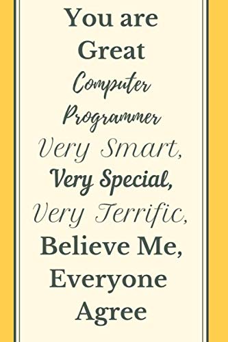 You are Great Computer Programmer Very Smart Very Special Very Terrific  Believe Me, Everyone Agree Notebook Journal: Programming Notebook Journal ... Programmer Code Coder Writing Diary Gift