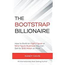 The Bootstrap Billionaire: How to Build an Eight Figure or Nine Figure Business You Can Sell for Millions; With Less Stress, Less Overwhelm, More Freedom, and More Income