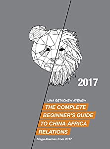 The Complete Beginner's Guide to China-Africa Relations - 2017: Mega-themes from 2017